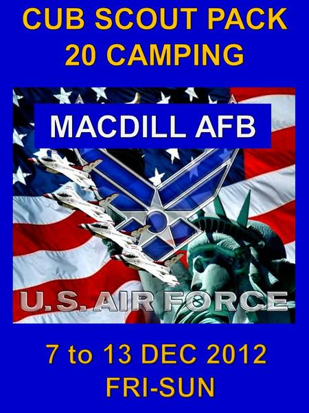 WHO: CUBSCOUTS AND PARENTS  WHAT: CAMPING  WHEN:  Dates - Friday, 7 DEC 2012 to Sunday, 9 DEC 2012  Time - 1PM-5PM  WHERE: MACDILL AFB, see map.