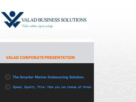 The Smarter Marine Outsourcing Solution. Speed, Quality, Price: Now you can choose all three! VALAD CORPORATE PRESENTATION.