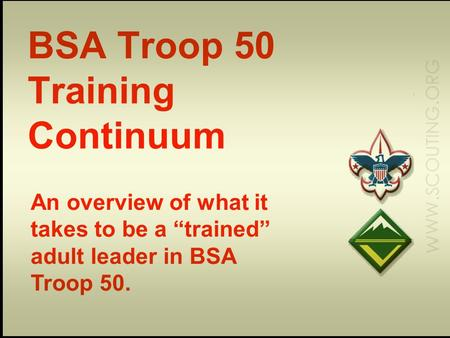 "BSA Troop 50 Training Continuum An overview of what it takes to be a ""trained"" adult leader in BSA Troop 50."