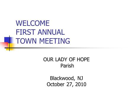 WELCOME FIRST ANNUAL TOWN MEETING OUR LADY OF HOPE Parish Blackwood, NJ October 27, 2010.