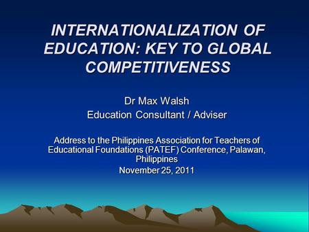 INTERNATIONALIZATION OF EDUCATION: KEY TO GLOBAL COMPETITIVENESS Dr Max Walsh Education Consultant / Adviser Address to the Philippines Association for.