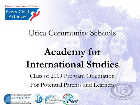 Utica Community Schools Academy for International Studies Class of 2019 Program Orientation For Potential Parents and Learners.