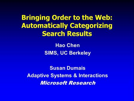 Bringing Order to the Web: Automatically Categorizing Search Results Hao Chen SIMS, UC Berkeley Susan Dumais Adaptive Systems & Interactions Microsoft.