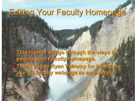 Editing Your Faculty Homepage  This tutorial will go through the steps for editing your Faculty homepage.  Thank you to Ryan Vyborny for letting me use.