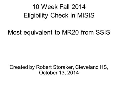 10 Week Fall 2014 Eligibility Check in MISIS Most equivalent to MR20 from SSIS Created by Robert Storaker, Cleveland HS, October 13, 2014.