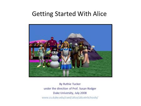 Getting Started With Alice By Ruthie Tucker under the direction of Prof. Susan Rodger Duke University, July 2008 www.cs.duke.edu/csed/alice/aliceInSchools/