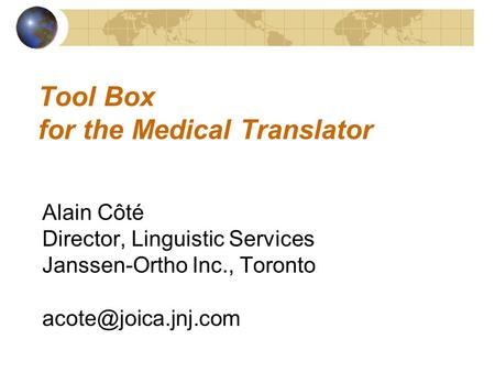 Tool Box for the Medical Translator Alain Côté Director, Linguistic Services Janssen-Ortho Inc., Toronto