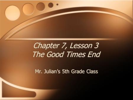 Chapter 7, Lesson 3 The Good Times End Mr. Julian's 5th Grade Class.