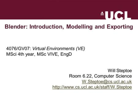 Blender: Introduction, Modelling and Exporting 4076/GV07: Virtual Environments (VE) MSci 4th year, MSc VIVE, EngD Will Steptoe Room 6.22, Computer Science.