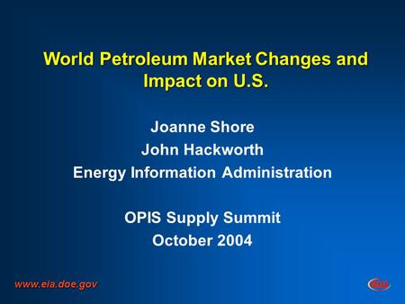 World Petroleum Market Changes and Impact on U.S. Joanne Shore John Hackworth Energy Information Administration OPIS Supply Summit October 2004 www.eia.doe.gov.