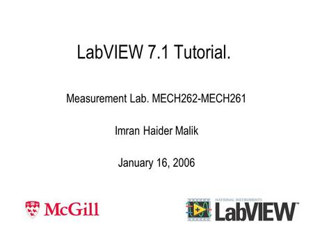LabVIEW 7.1 Tutorial. Measurement Lab. MECH262-MECH261 Imran Haider Malik January 16, 2006.