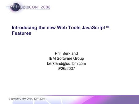 Copyright © IBM Corp., 2007-2008. Introducing the new Web Tools JavaScript™ Features Phil Berkland IBM Software Group 9/26/2007.