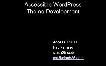 Accessible WordPress Theme Development AccessU 2011 Pat Ramsey slash25 code
