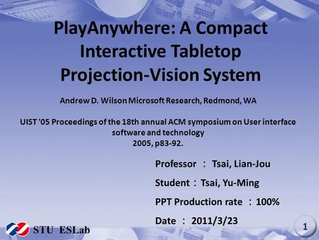 PlayAnywhere: A Compact Interactive Tabletop Projection-Vision System Professor : Tsai, Lian-Jou Student : Tsai, Yu-Ming PPT Production rate : 100% Date.