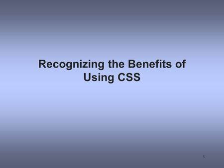 Recognizing the Benefits of Using CSS 1. The Evolution of CSS CSS was developed to standardize display information CSS was slow to be supported by browsers.