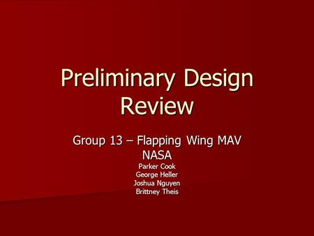 Preliminary Design Review Group 13 – Flapping Wing MAV NASA Parker Cook George Heller Joshua Nguyen Brittney Theis.