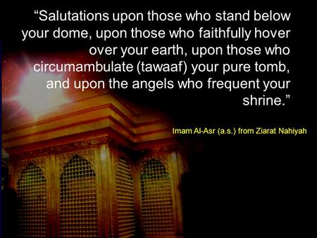 """Salutations upon those who stand below your dome, upon those who faithfully hover over your earth, upon those who circumambulate (tawaaf) your pure tomb,"