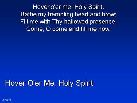 Hover O'er Me, Holy Spirit N°260 Hover o'er me, Holy Spirit, Bathe my trembling heart and brow; Fill me with Thy hallowed presence, Come, O come and fill.