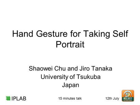 Hand Gesture for Taking Self Portrait Shaowei Chu and Jiro Tanaka University of Tsukuba Japan 12th July 15 minutes talk.