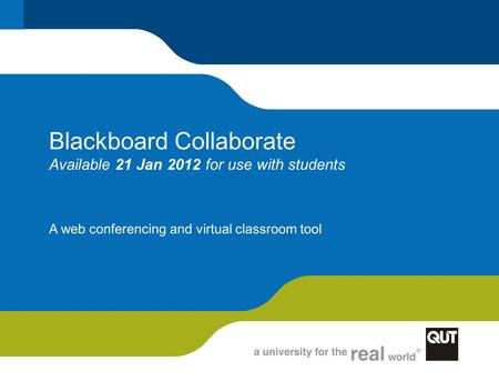 Blackboard Collaborate Available 21 Jan 2012 for use with students A web conferencing and virtual classroom tool.