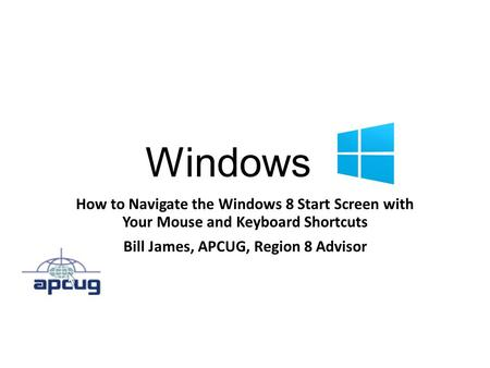 Windows 8 How to Navigate the Windows 8 Start Screen with Your Mouse and Keyboard Shortcuts Bill James, APCUG, Region 8 Advisor.