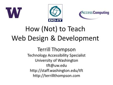 How (Not) to Teach Web Design & Development Terrill Thompson Technology Accessibility Specialist University of Washington