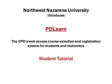 Northwest Nazarene University introduces PDLearn The CPD's web access course selection and registration system for students and instructors Student Tutorial.