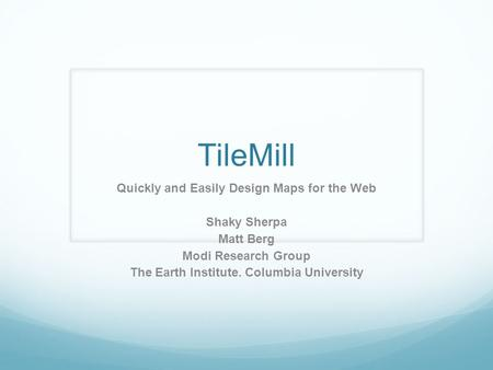 TileMill Quickly and Easily Design Maps for the Web Shaky Sherpa Matt Berg Modi Research Group The Earth Institute. Columbia University.