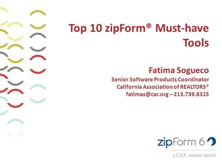 Top 10 zipForm® Must-have Tools Fatima Sogueco Senior Software Products Coordinator California Association of REALTORS® – 213.739.8315.