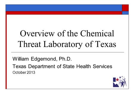 Overview of the Chemical Threat Laboratory of Texas William Edgemond, Ph.D. Texas Department of State Health Services October 2013.