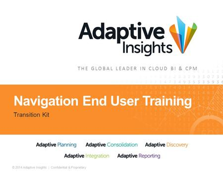 1 © 2014 Adaptive Insights | Confidential & Proprietary THE GLOBAL LEADER IN CLOUD BI & CPM Navigation End User Training Transition Kit.