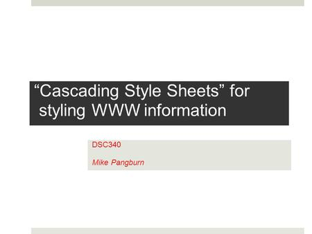 """Cascading Style Sheets"" for styling WWW information DSC340 Mike Pangburn."