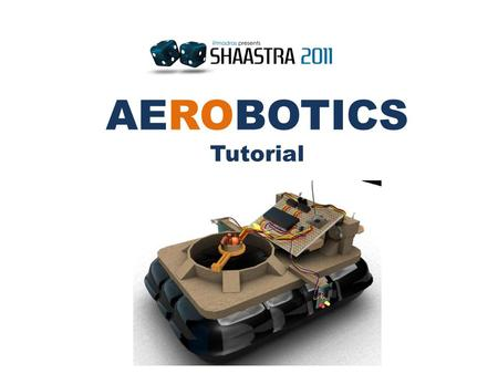 AEROBOTICS Tutorial. AEROBOTICS is an event which adds a vertical dimension to Robotics, making it all the more adventurous and challenging. The event.