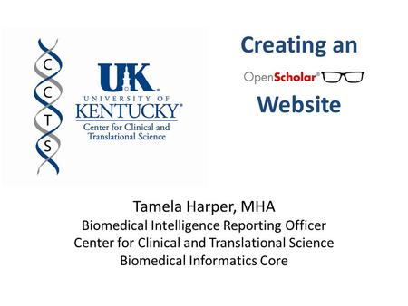 Creating an Website Tamela Harper, MHA Biomedical Intelligence Reporting Officer Center for Clinical and Translational Science Biomedical Informatics Core.