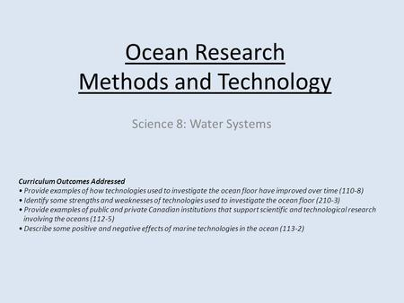 <strong>Ocean</strong> Research Methods and Technology Science 8: Water Systems Curriculum Outcomes Addressed Provide examples of how technologies used to investigate the.