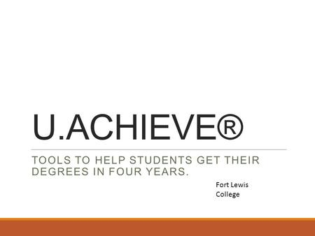 U.ACHIEVE® TOOLS TO HELP STUDENTS GET THEIR DEGREES IN FOUR YEARS. Fort Lewis College.