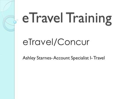 ETravel Training eTravel/Concur Ashley Starnes- Account Specialist I- Travel.