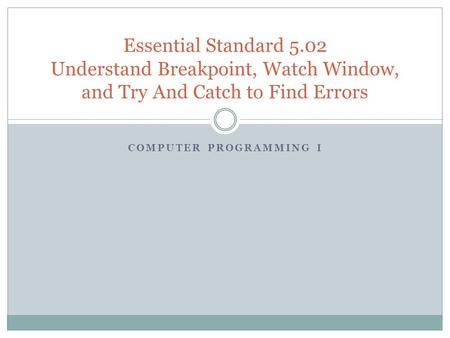 COMPUTER PROGRAMMING I Essential Standard 5.02 Understand Breakpoint, Watch Window, and Try And Catch to Find Errors.