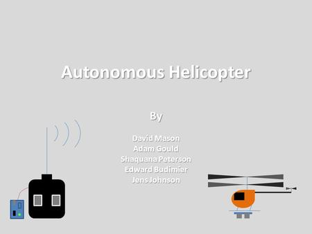 Autonomous Helicopter By David Mason Adam Gould Shaquana Peterson Edward Budimier Jens Johnson.
