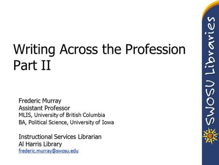 Writing Across the Profession Part II Frederic Murray Assistant Professor MLIS, University of British Columbia BA, Political Science, University of Iowa.