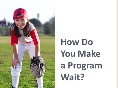 How Do You Make a Program Wait?. 1. What is an algorithm? 2. Can you think of a reason why it might be inconvenient to program your robot to always go.