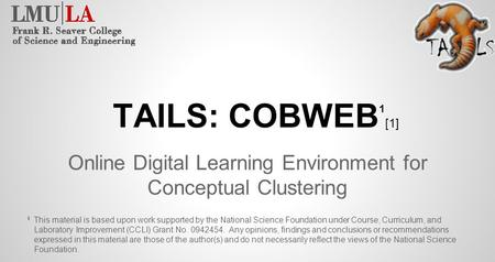 TAILS: COBWEB 1 [1] Online Digital Learning Environment for Conceptual Clustering This material is based upon work supported by the National Science Foundation.