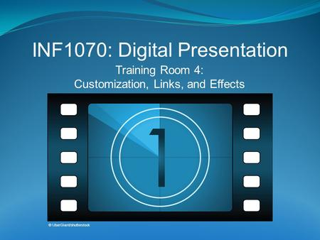 Training Room 4: Customization, Links, and Effects INF1070: Digital Presentation © UberGiant/shutterstock.