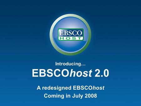 Introducing… EBSCOhost 2.0 A redesigned EBSCOhost Coming in July 2008.