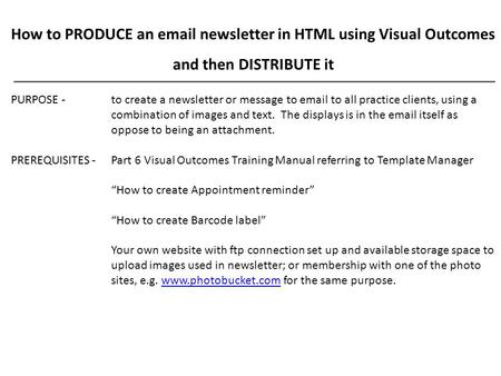 How to PRODUCE an email newsletter in HTML using Visual Outcomes and then DISTRIBUTE it PURPOSE - to create a newsletter or message to email to all practice.