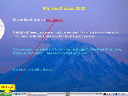 Microsoft Excel 2003 To start Excel, click the start button. A slightly different procedure might be required for computers on a network. If you need assistance,