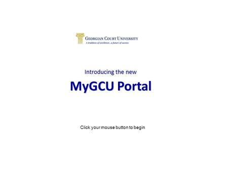 Introducing the new MyGCU Portal Click your mouse button to begin.