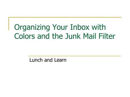 Organizing Your Inbox with Colors and the Junk Mail Filter Lunch and Learn.