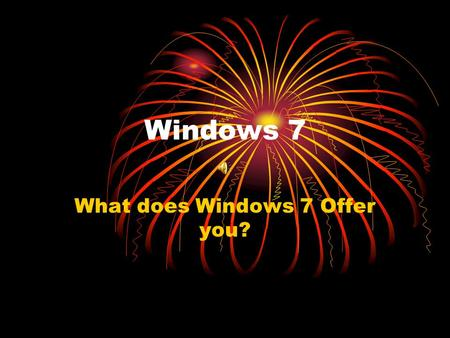 Windows 7 What does Windows 7 Offer you?. What is AERO? Windows Aero provides spectacular visual effects such as glass-like interface elements that you.