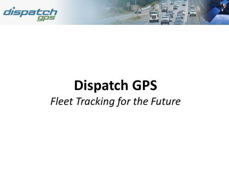 Dispatch GPS Fleet Tracking for the Future. 2 Dispatch GPS Overview Web-Based Mobile Signaling System GPS Vehicle Monitoring Scheduling and Payroll System.